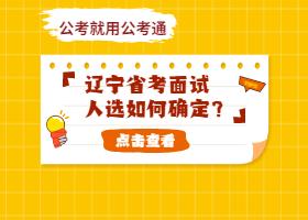 2021年辽宁公务员考试面试人选如何确定?